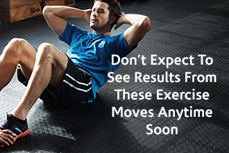 Don't Expect to see Results from these Exercise Moves Anytime Soon